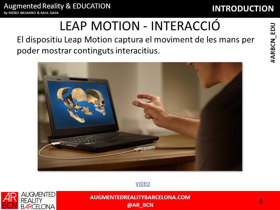 INTRODUCTION AUGMENTEDREALITYBARCELONA.COM @AR_BCN #ARBCN_EDU Augmented Reality & EDUCATION By ISIDRO NAVARRO & RAUL GASA LEAP MOTION - INTERACCIÓ El dispositiu Leap Motion captura el moviment de les mans per poder mostrar continguts interacitius.