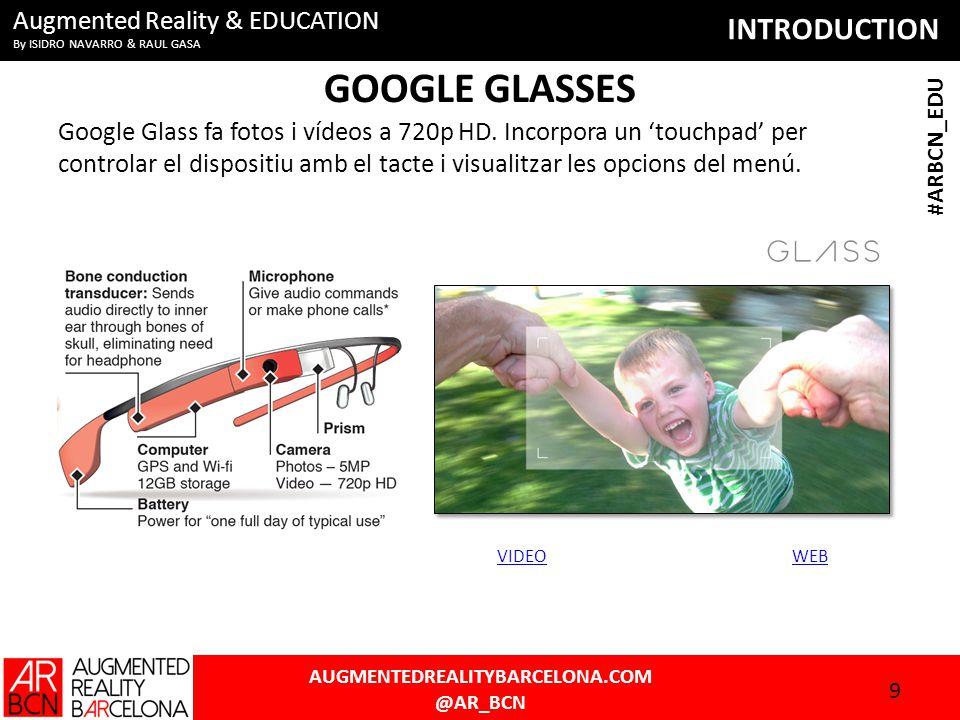 INTRODUCTION AUGMENTEDREALITYBARCELONA.COM @AR_BCN #ARBCN_EDU Augmented Reality & EDUCATION By ISIDRO NAVARRO & RAUL GASA GOOGLE GLASSES Google Glass fa fotos i vídeos a 720p HD.