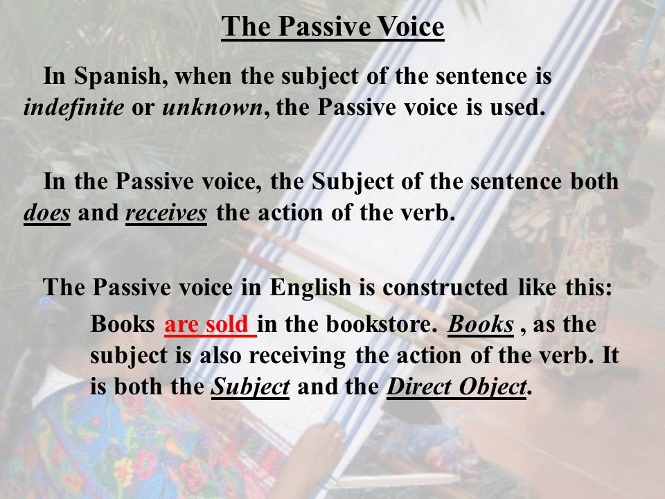 The Passive Voice In Spanish, when the subject of the sentence is indefinite or unknown, the Passive voice is used.
