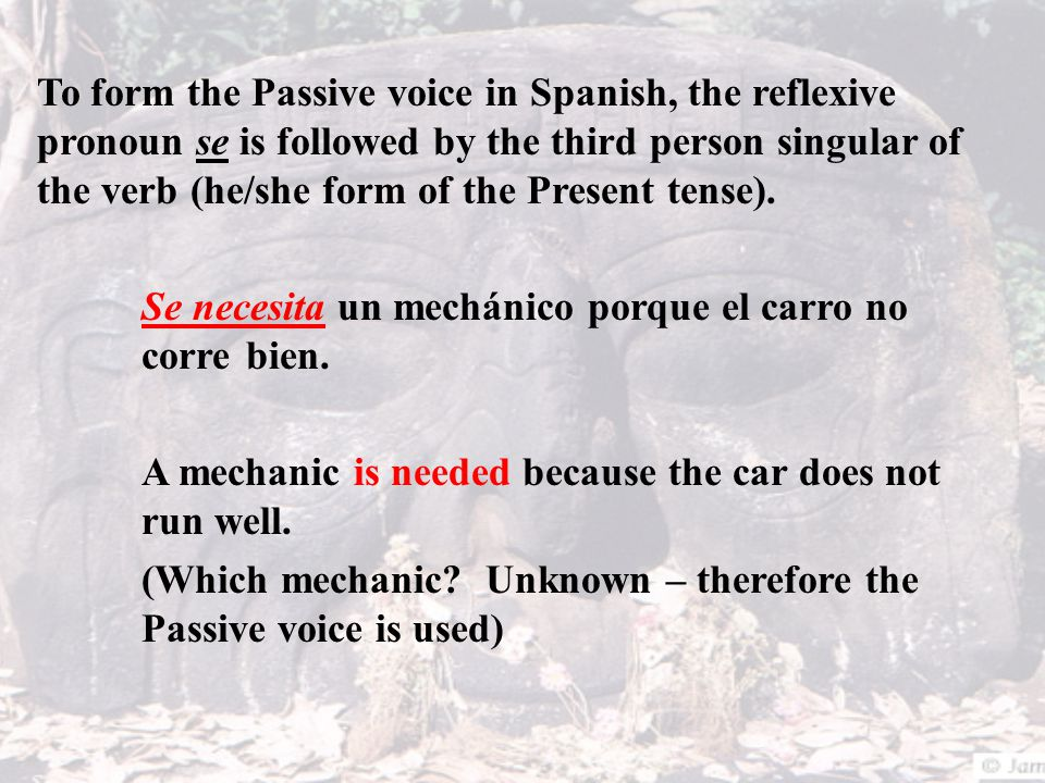To form the Passive voice in Spanish, the reflexive pronoun se is followed by the third person singular of the verb (he/she form of the Present tense)