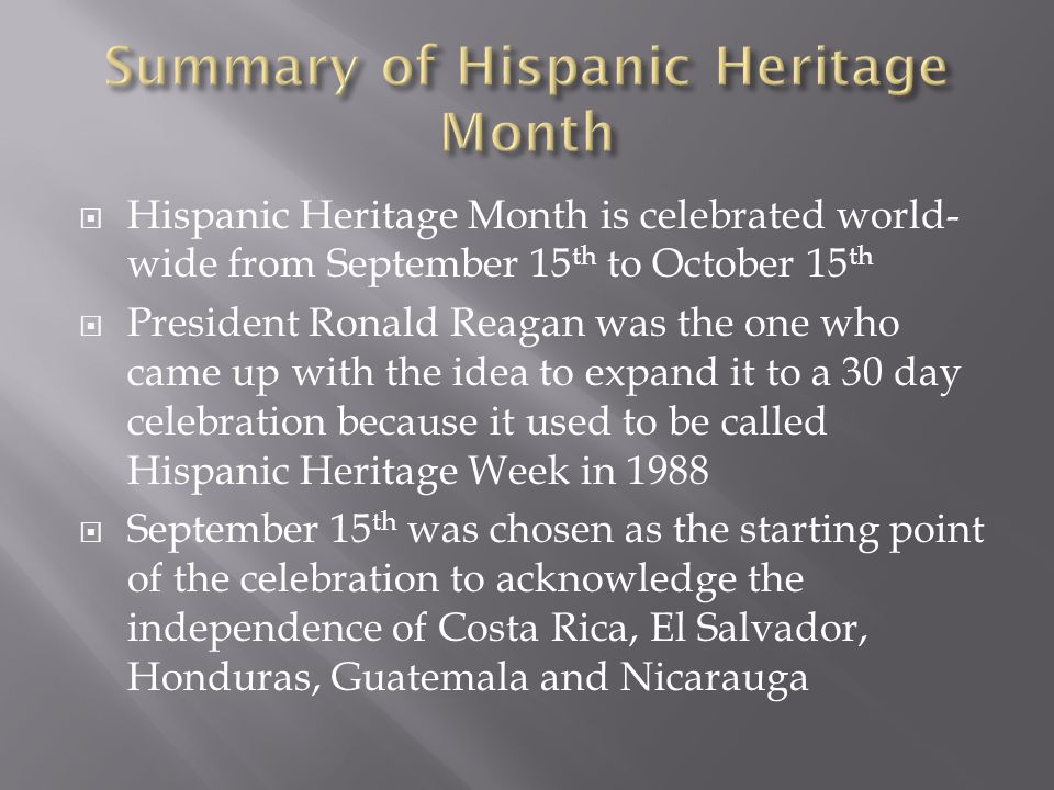  Hispanic Heritage Month is celebrated world- wide from September 15 th to October 15 th  President Ronald Reagan was the one who came up with the idea to expand it to a 30 day celebration because it used to be called Hispanic Heritage Week in 1988  September 15 th was chosen as the starting point of the celebration to acknowledge the independence of Costa Rica, El Salvador, Honduras, Guatemala and Nicarauga