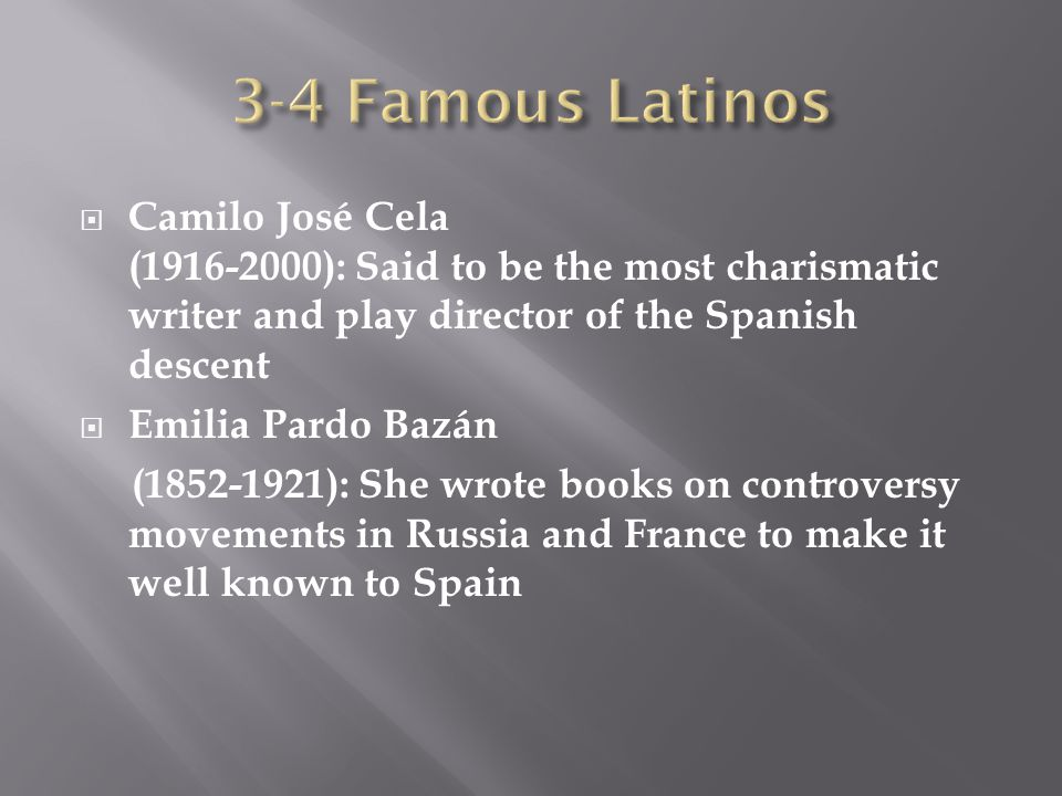  Camilo José Cela ( ): Said to be the most charismatic writer and play director of the Spanish descent  Emilia Pardo Bazán ( ): She wrote books on controversy movements in Russia and France to make it well known to Spain