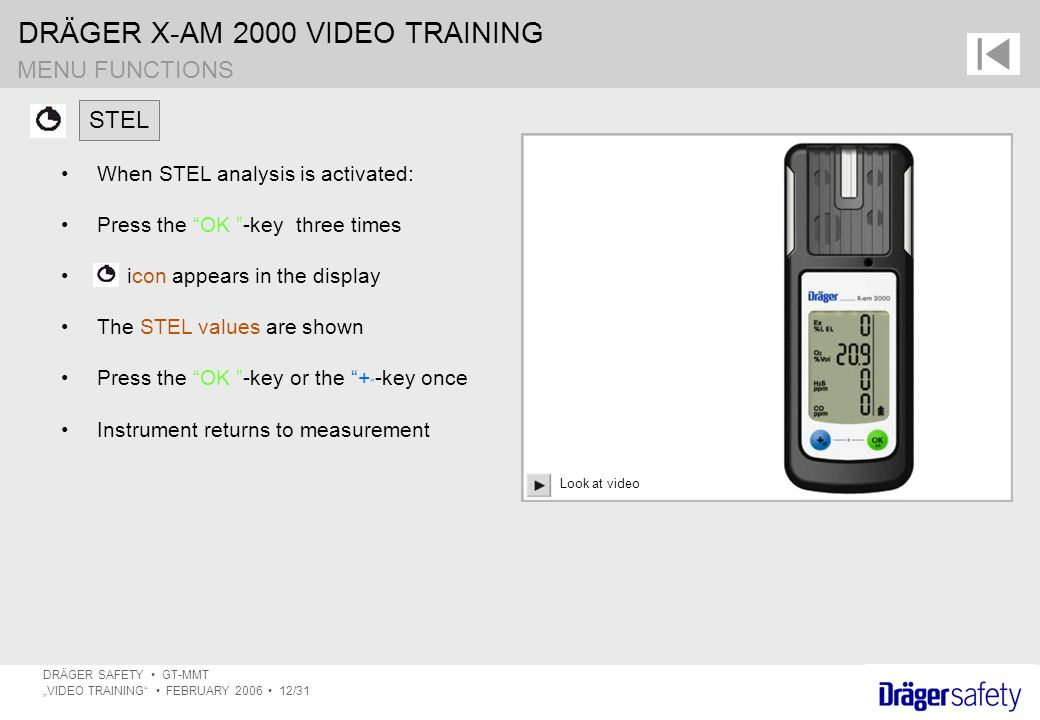 "DRÄGER X-AM 2000 VIDEO TRAINING DRÄGER SAFETY GT-MMT ""VIDEO TRAINING FEBRUARY 2006 12/31 MENU FUNCTIONS When STEL analysis is activated: Press the OK -key three times icon appears in the display The STEL values are shown Press the OK -key or the + -key once Instrument returns to measurement STEL Look at video"