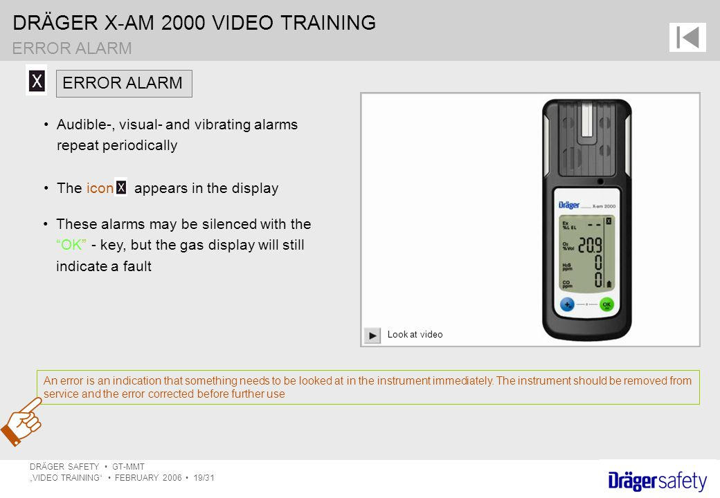 "DRÄGER X-AM 2000 VIDEO TRAINING DRÄGER SAFETY GT-MMT ""VIDEO TRAINING FEBRUARY 2006 19/31 ERROR ALARM An error is an indication that something needs to be looked at in the instrument immediately."