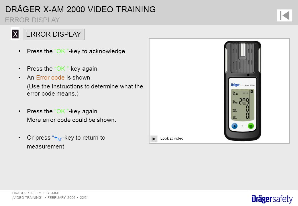 "DRÄGER X-AM 2000 VIDEO TRAINING DRÄGER SAFETY GT-MMT ""VIDEO TRAINING FEBRUARY 2006 22/31 Press the OK -key to acknowledge Press the OK -key again An Error code is shown (Use the instructions to determine what the error code means.) Press the OK -key again."