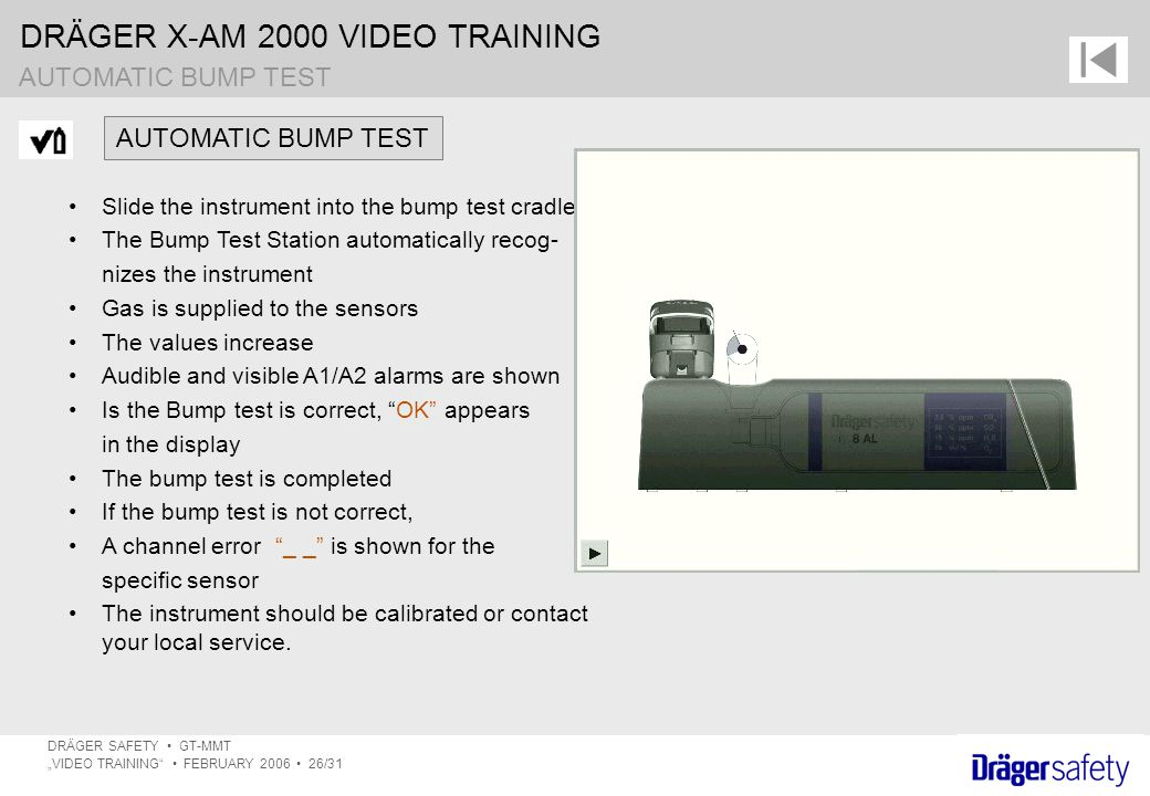 "DRÄGER X-AM 2000 VIDEO TRAINING DRÄGER SAFETY GT-MMT ""VIDEO TRAINING FEBRUARY 2006 26/31 AUTOMATIC BUMP TEST Slide the instrument into the bump test cradle The Bump Test Station automatically recog- nizes the instrument Gas is supplied to the sensors The values increase Audible and visible A1/A2 alarms are shown Is the Bump test is correct, OK appears in the display The bump test is completed If the bump test is not correct, A channel error _ _ is shown for the specific sensor The instrument should be calibrated or contact your local service."