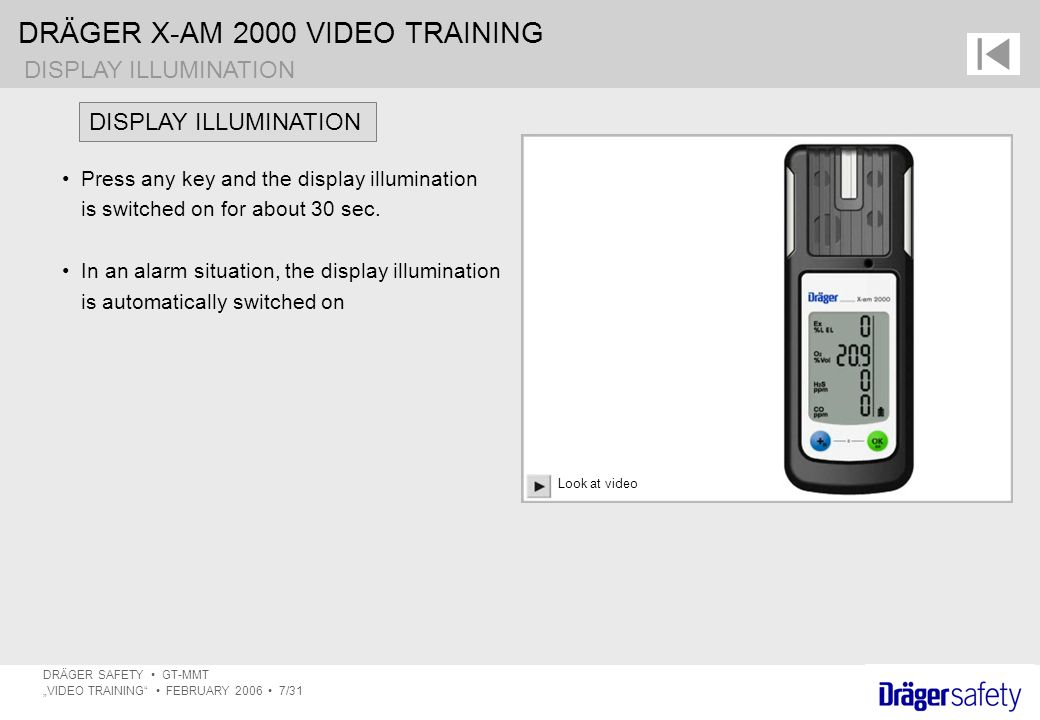 "DRÄGER X-AM 2000 VIDEO TRAINING DRÄGER SAFETY GT-MMT ""VIDEO TRAINING FEBRUARY 2006 7/31 Press any key and the display illumination is switched on for about 30 sec."