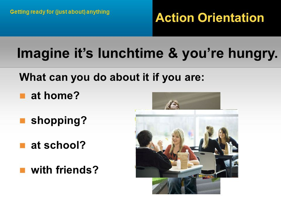 Getting ready for (just about) anything Action Orientation What can you do about it if you are: at home.