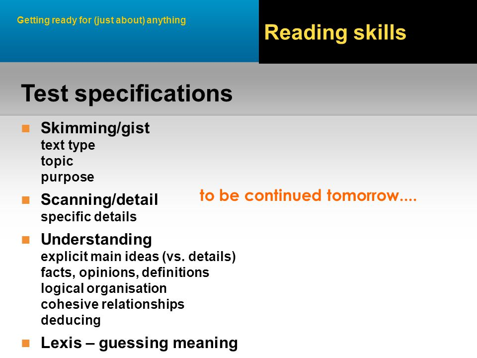 Getting ready for (just about) anything Reading skills Skimming/gist text type topic purpose Scanning/detail specific details Understanding explicit main ideas (vs.