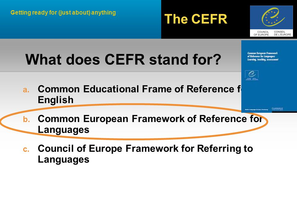 Getting ready for (just about) anything The CEFR Approach Action Orientation Handlungsorientierter Ansatz What learners have to learn to do in order to use English for communication What knowledge and skills learners have to develop to act effectively in society