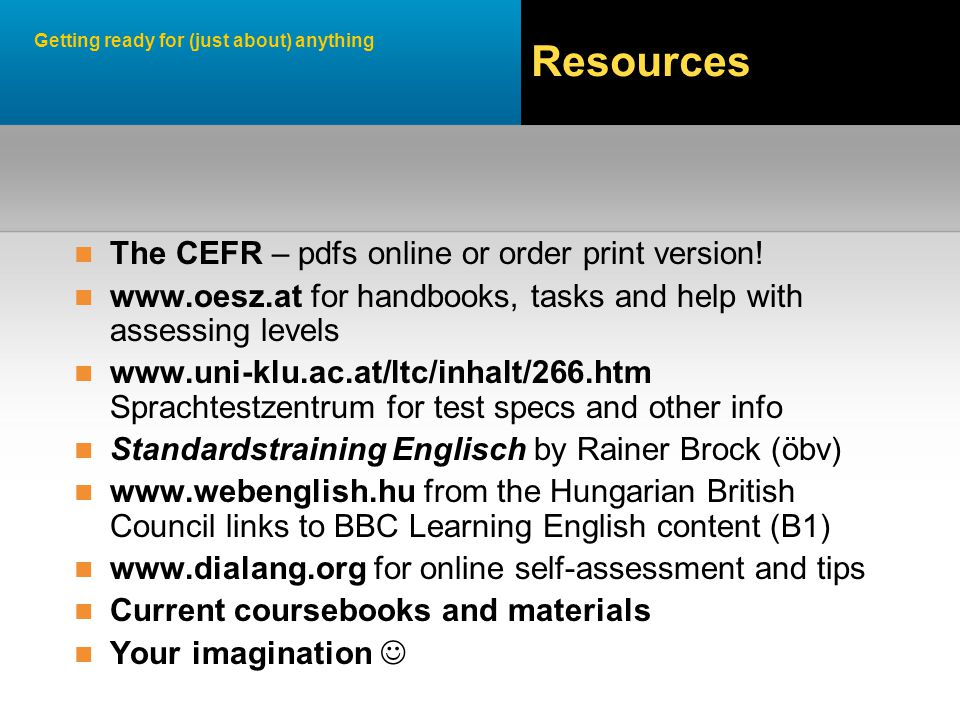 Getting ready for (just about) anything Resources The CEFR – pdfs online or order print version.