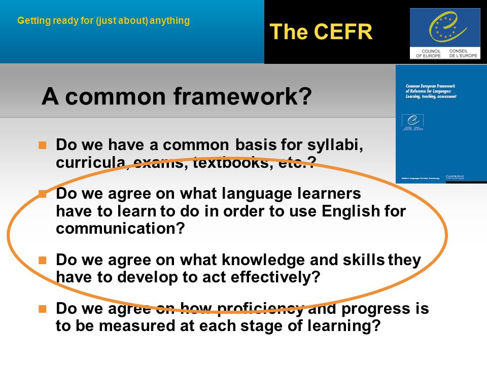 Getting ready for (just about) anything The CEFR A common framework.