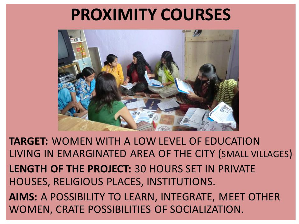 PROXIMITY COURSES TARGET: WOMEN WITH A LOW LEVEL OF EDUCATION LIVING IN EMARGINATED AREA OF THE CITY ( SMALL VILLAGES ) LENGTH OF THE PROJECT: 30 HOURS SET IN PRIVATE HOUSES, RELIGIOUS PLACES, INSTITUTIONS.