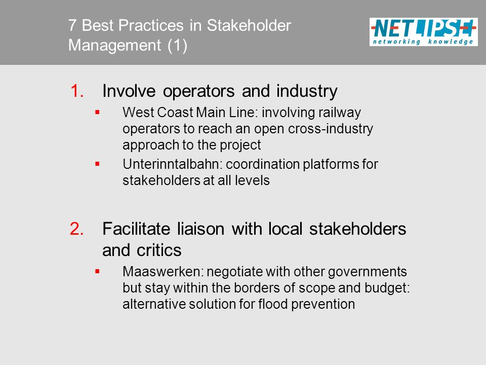 7 Best Practices in Stakeholder Management (2) 3.Avoid mixed messages  Lisboa – Porto High Speed Line: a dedicated group to deal with stakeholders  HSL-Zuid: from decentralised to centralised stakeholder management to avoid mixed messages 4.Reach consensus with stakeholders before tendering  Motorway E18: finish administrative process before tender phase to avoid facing complicated contractual consequences later