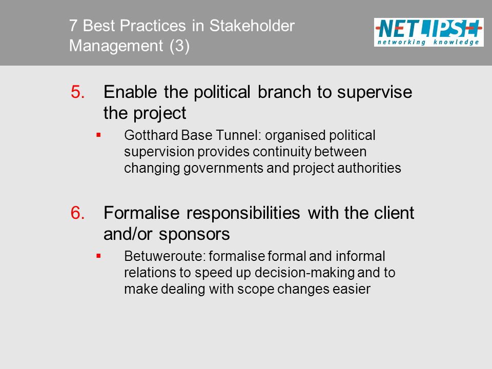 7 Best Practices in Stakeholder Management (4) 7.Brand the project  Øresund Crossing: all communication focussed on a project to be proud of  Gotthard Base Tunnel: stress the benefits for users (from revolutionary technological breakthrough to the bridge between different countries and modal short from road to rail