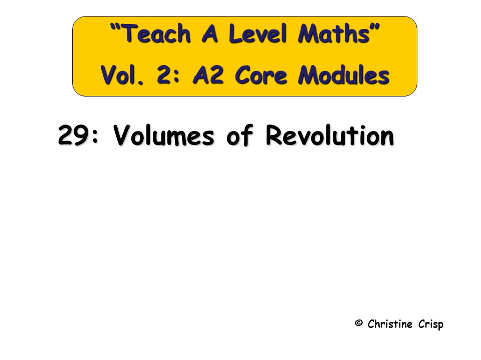 © Christine Crisp Teach A Level Maths Vol. 2: A2 Core Modules 29: Volumes of Revolution