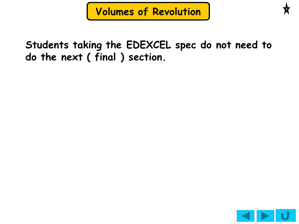 Volumes of Revolution Students taking the EDEXCEL spec do not need to do the next ( final ) section.