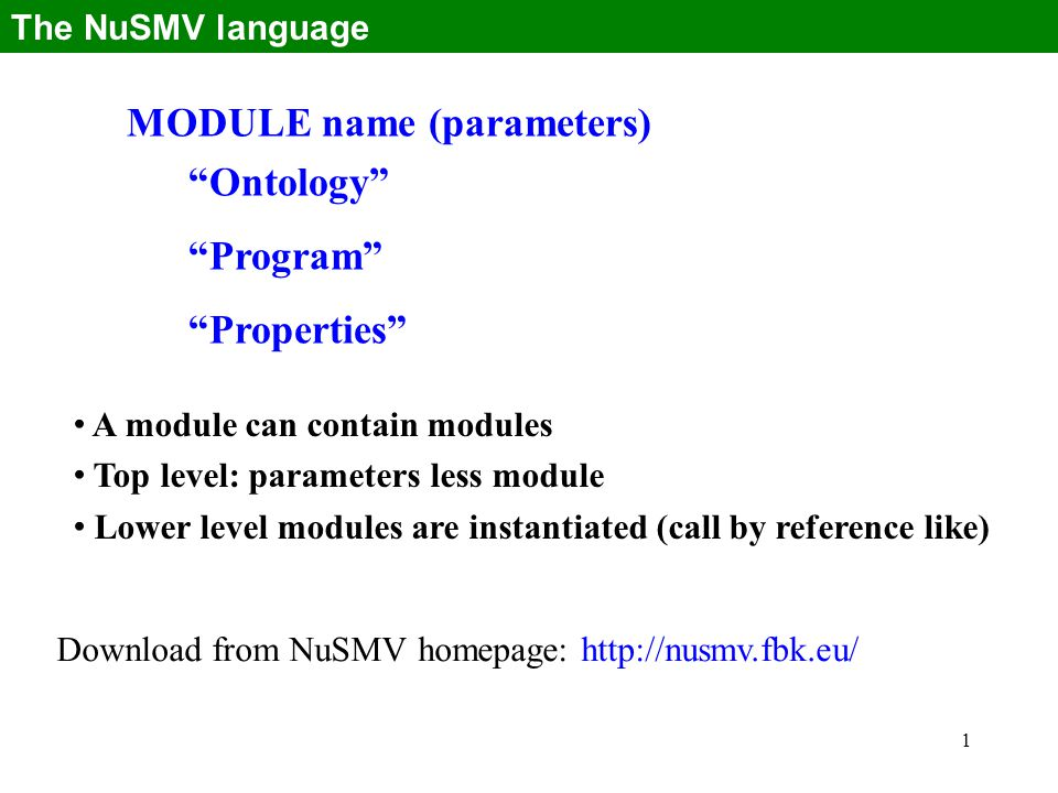 1 MODULE name (parameters) Ontology Program Properties The NuSMV language A module can contain modules Top level: parameters less module Lower level modules are instantiated (call by reference like) Download from NuSMV homepage: http://nusmv.fbk.eu/