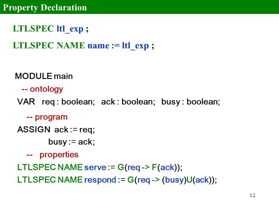 12 LTLSPEC ltl_exp ; LTLSPEC NAME name := ltl_exp ; Property Declaration MODULE main -- ontology VAR req : boolean; ack : boolean; busy : boolean; -- program ASSIGN ack := req; busy := ack; -- properties LTLSPEC NAME serve := G(req -> F(ack)); LTLSPEC NAME respond := G(req -> (busy)U(ack));