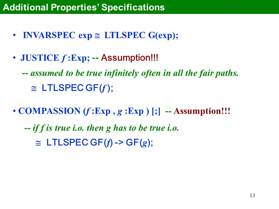13 INVARSPEC exp  LTLSPEC G(exp); JUSTICE f :Exp; -- Assumption!!! -- assumed to be true infinitely often in all the fair paths.  LTLSPEC GF( f ); C