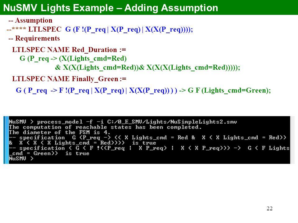 22 NuSMV Lights Example – Adding Assumption -- Assumption --**** LTLSPEC G (F !(P_req | X(P_req) | X(X(P_req)))); -- Requirements LTLSPEC NAME Red_Duration := G (P_req -> (X(Lights_cmd=Red) & X(X(Lights_cmd=Red))& X(X(X(Lights_cmd=Red))))); LTLSPEC NAME Finally_Green := G ( P_req -> F !(P_req | X(P_req) | X(X(P_req)) ) ) -> G F (Lights_cmd=Green);