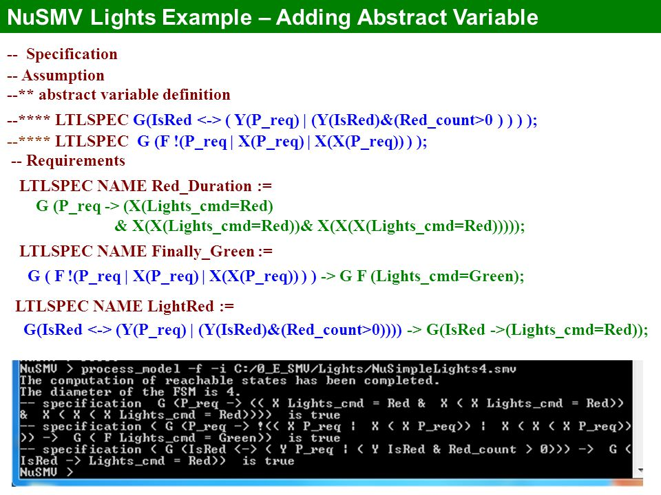 23 NuSMV Lights Example – Adding Abstract Variable -- Specification -- Assumption --** abstract variable definition --**** LTLSPEC G(IsRed ( Y(P_req) | (Y(IsRed)&(Red_count>0 ) ) ) ); --**** LTLSPEC G (F !(P_req | X(P_req) | X(X(P_req)) ) ); -- Requirements LTLSPEC NAME Red_Duration := G (P_req -> (X(Lights_cmd=Red) & X(X(Lights_cmd=Red))& X(X(X(Lights_cmd=Red))))); LTLSPEC NAME Finally_Green := G ( F !(P_req | X(P_req) | X(X(P_req)) ) ) -> G F (Lights_cmd=Green); LTLSPEC NAME LightRed := G(IsRed (Y(P_req) | (Y(IsRed)&(Red_count>0)))) -> G(IsRed ->(Lights_cmd=Red));