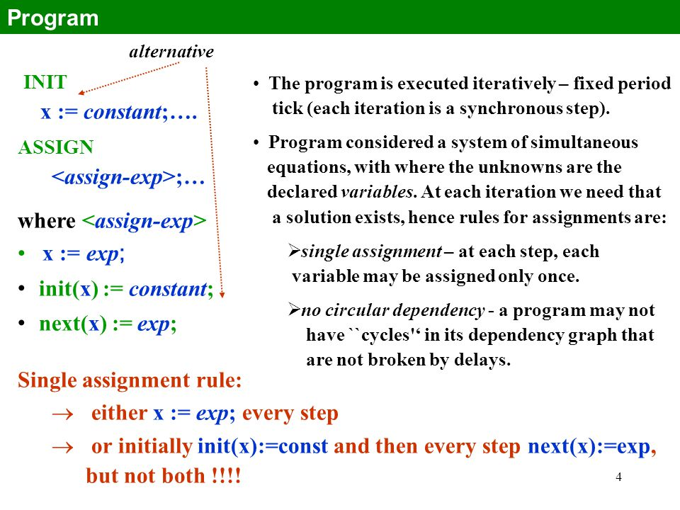 4 INIT x := constant;…. ASSIGN ;… where x := exp ; init(x) := constant; next(x) := exp; Single assignment rule:  either x := exp; every step  or ini