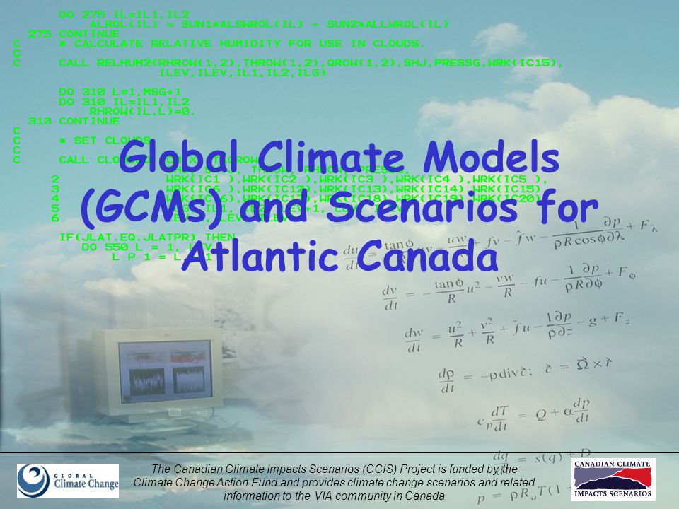 The Canadian Climate Impacts Scenarios (CCIS) Project is funded by the Climate Change Action Fund and provides climate change scenarios and related information to the VIA community in Canada Global Climate Models (GCMs) and Scenarios for Atlantic Canada
