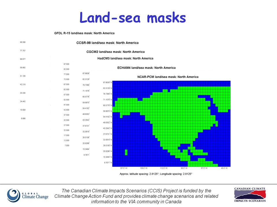 The Canadian Climate Impacts Scenarios (CCIS) Project is funded by the Climate Change Action Fund and provides climate change scenarios and related information to the VIA community in Canada Land-sea masks