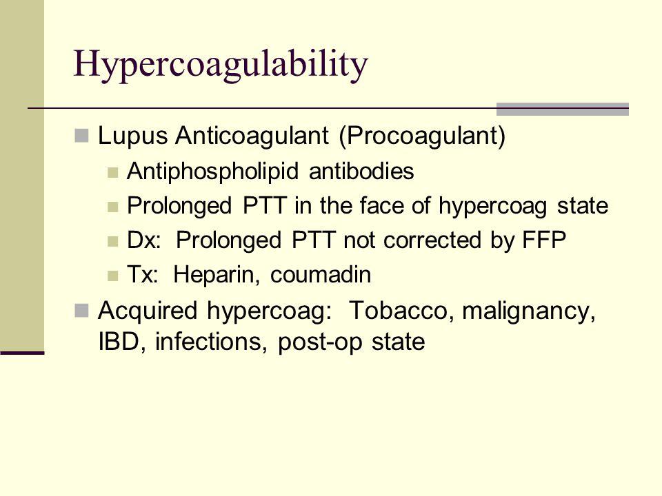 Hypercoagulability Lupus Anticoagulant (Procoagulant) Antiphospholipid antibodies Prolonged PTT in the face of hypercoag state Dx: Prolonged PTT not c