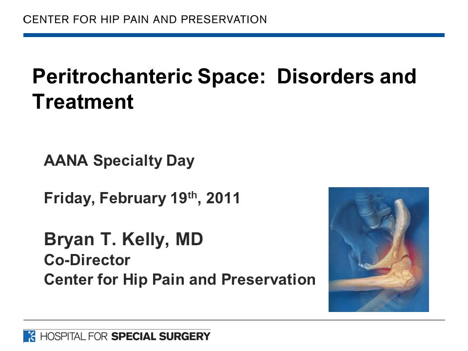 Peritrochanteric Space: Disorders and Treatment AANA Specialty Day Friday, February 19 th, 2011 Bryan T. Kelly, MD Co-Director Center for Hip Pain and