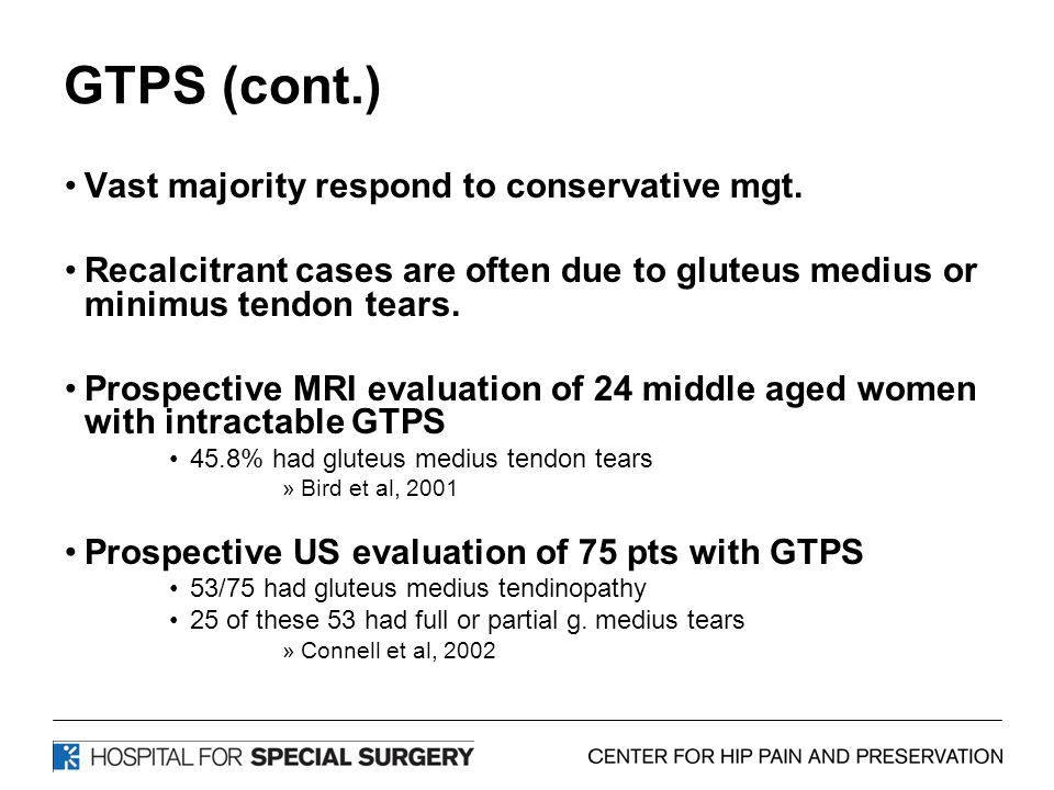 GTPS (cont.) Vast majority respond to conservative mgt. Recalcitrant cases are often due to gluteus medius or minimus tendon tears. Prospective MRI ev