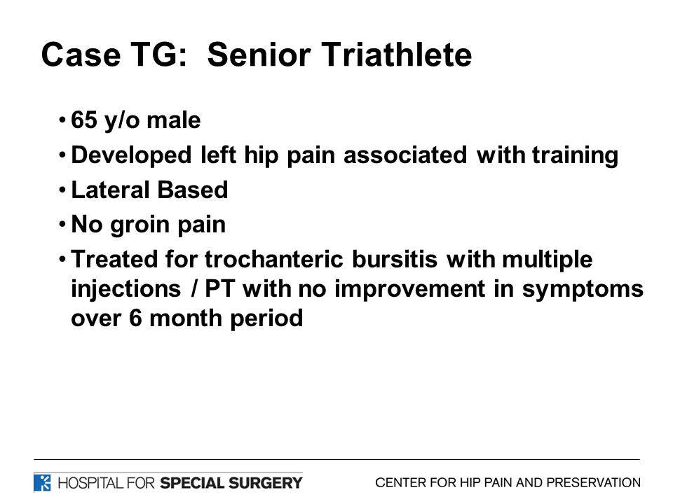 Case TG: Senior Triathlete 65 y/o male Developed left hip pain associated with training Lateral Based No groin pain Treated for trochanteric bursitis