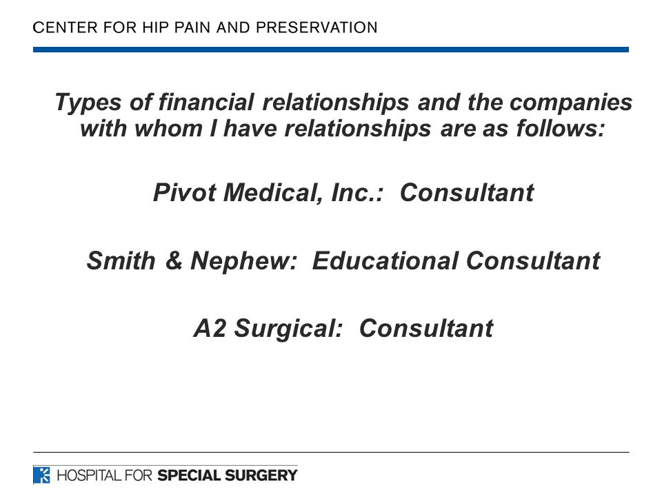 Types of financial relationships and the companies with whom I have relationships are as follows: Pivot Medical, Inc.: Consultant Smith & Nephew: Educ