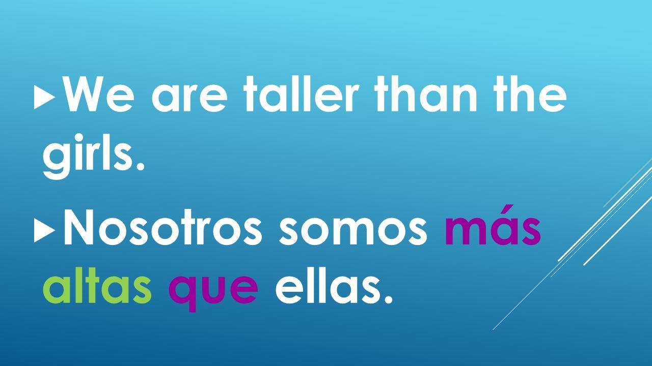 We are taller than the girls.  Nosotros somos más altas que ellas.