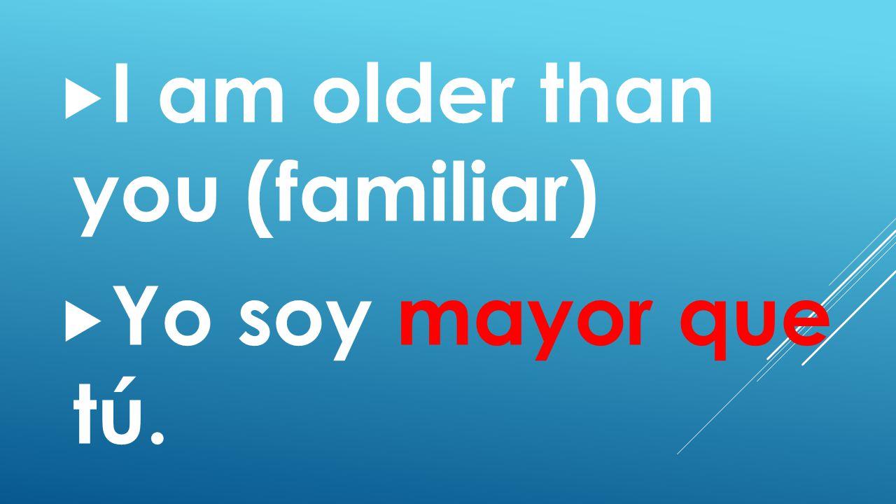  I am older than you (familiar)  Yo soy mayor que tú.