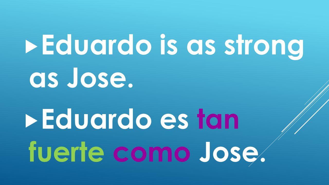  Eduardo is as strong as Jose.  Eduardo es tan fuerte como Jose.
