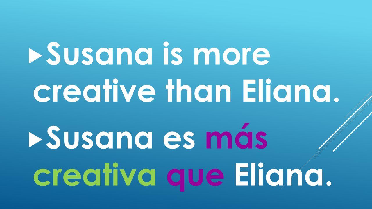  Susana is more creative than Eliana.  Susana es más creativa que Eliana.