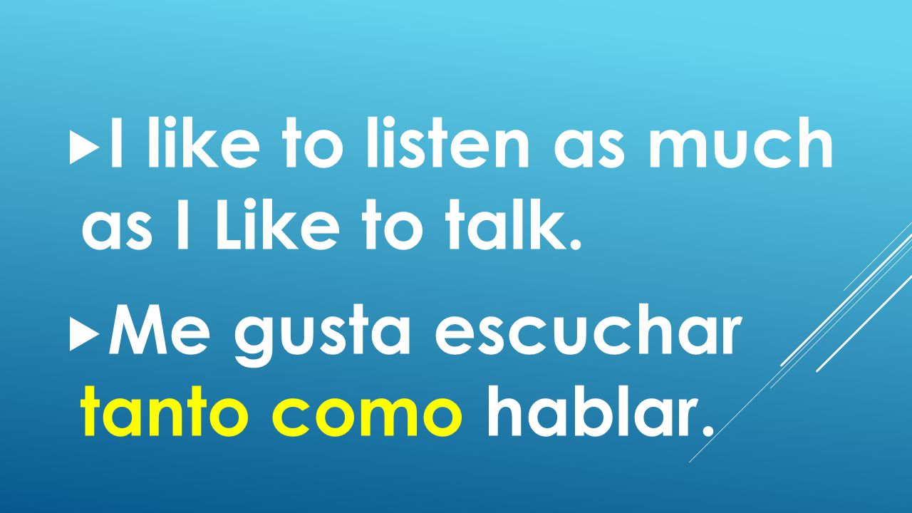  I like to listen as much as I Like to talk.  Me gusta escuchar tanto como hablar.