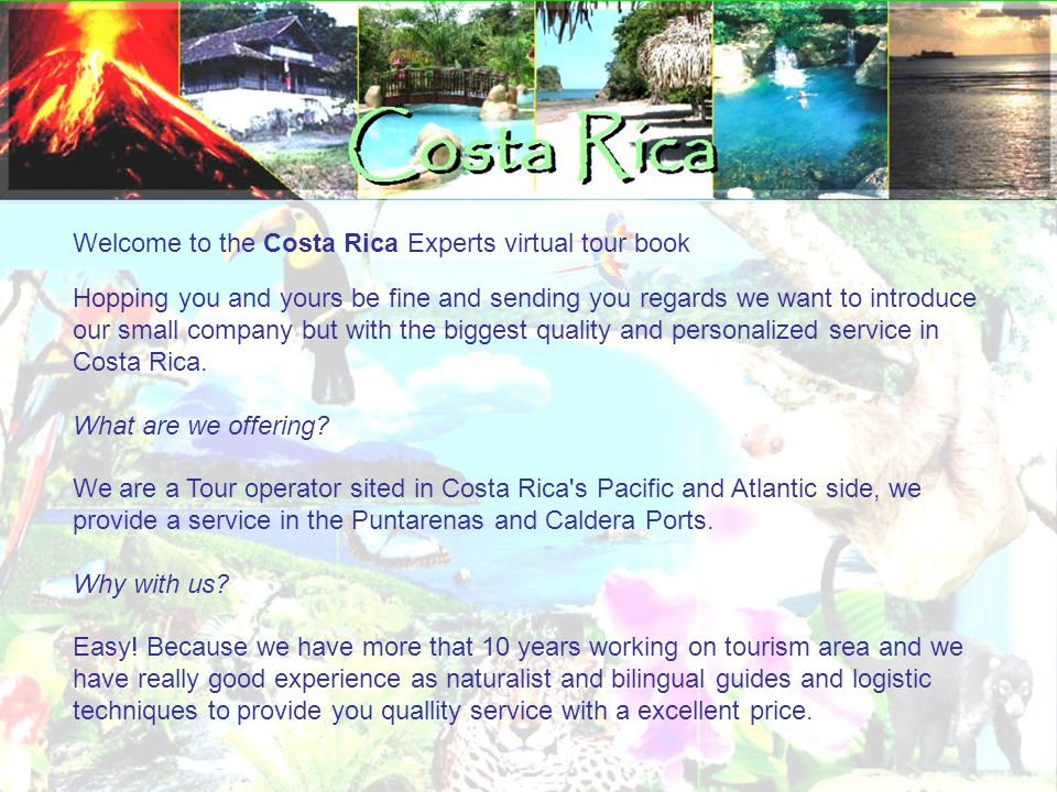 Welcome to the Costa Rica Experts virtual tour book Hopping you and yours be fine and sending you regards we want to introduce our small company but with the biggest quality and personalized service in Costa Rica.