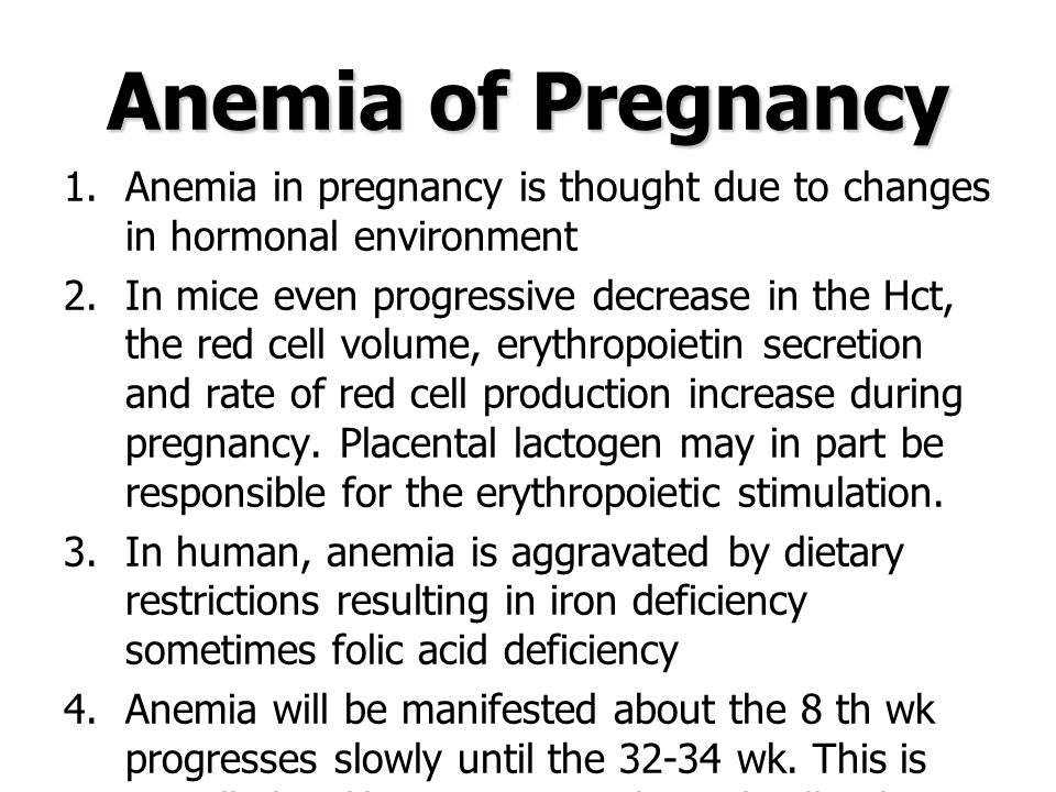 Anemia of Pregnancy 1.Anemia in pregnancy is thought due to changes in hormonal environment 2.In mice even progressive decrease in the Hct, the red cell volume, erythropoietin secretion and rate of red cell production increase during pregnancy.