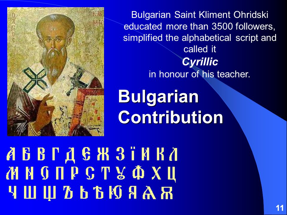 11 Bulgarian Contribution Bulgarian Saint Kliment Ohridski educated more than 3500 followers, simplified the alphabetical script and called it Cyrillic in honour of his teacher.