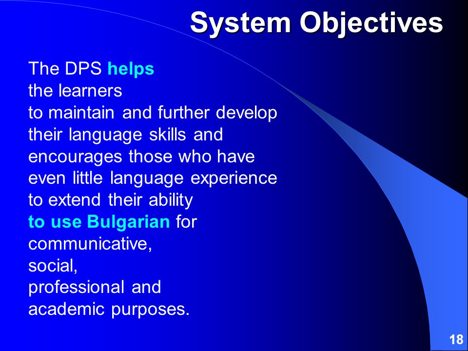 18 The DPS helps the learners to maintain and further develop their language skills and encourages those who have even little language experience to extend their ability to use Bulgarian for communicative, social, professional and academic purposes.