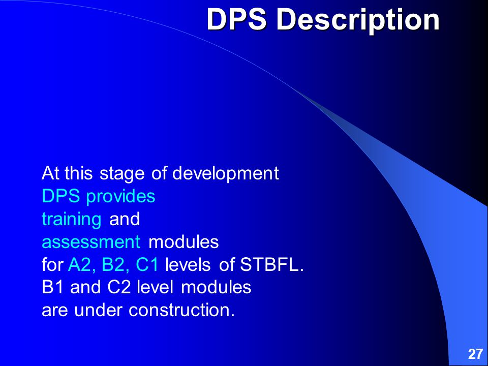 27 At this stage of development DPS provides training and assessment modules for A2, B2, C1 levels of STBFL.
