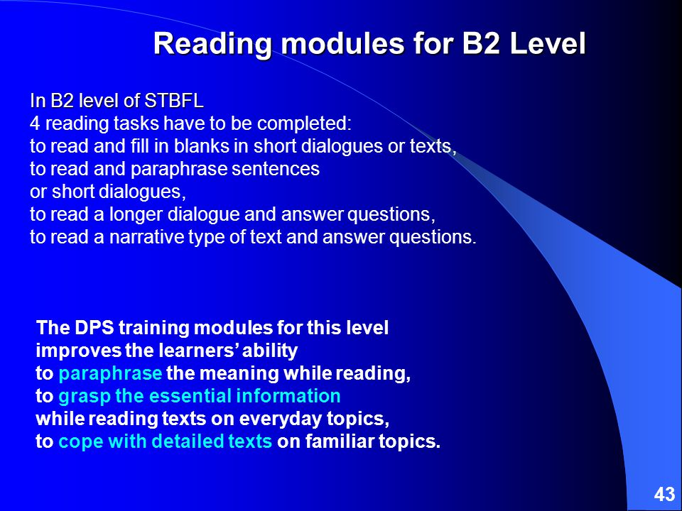 43 In B2 level of STBFL In B2 level of STBFL 4 reading tasks have to be completed: to read and fill in blanks in short dialogues or texts, to read and paraphrase sentences or short dialogues, to read a longer dialogue and answer questions, to read a narrative type of text and answer questions.