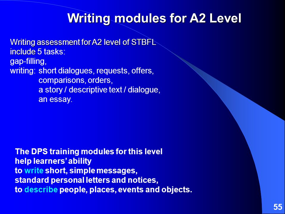 55 Writing assessment for A2 level of STBFL include Writing assessment for A2 level of STBFL include 5 tasks: gap-filling, writing:short dialogues, requests, offers, comparisons, orders, a story / descriptive text / dialogue, an essay.