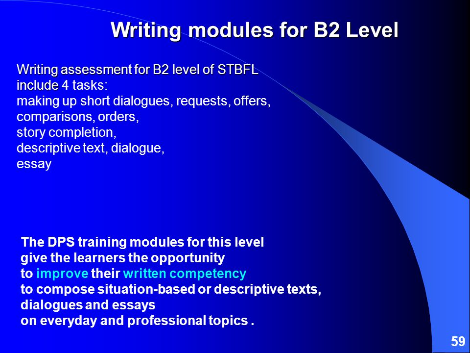 59 Writing assessment for B2 level of STBFL include Writing assessment for B2 level of STBFL include 4 tasks: making up short dialogues, requests, offers, comparisons, orders, story completion, descriptive text, dialogue, essay The DPS training modules for this level give the learners the opportunity to improve their written competency to compose situation-based or descriptive texts, dialogues and essays on everyday and professional topics.