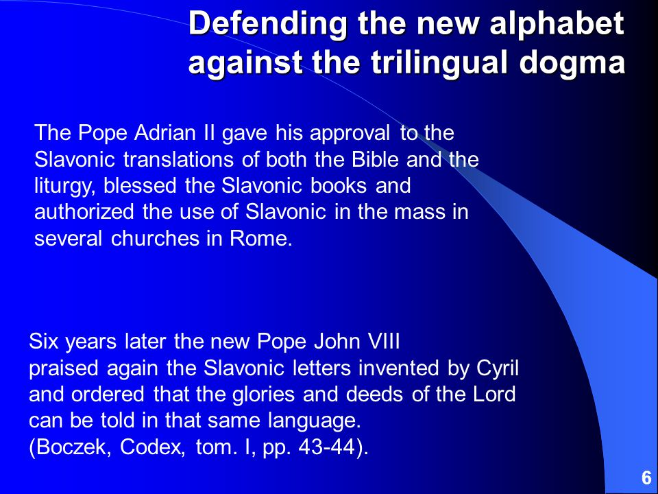 6 Six years later the new Pope John VIII praised again the Slavonic letters invented by Cyril and ordered that the glories and deeds of the Lord can be told in that same language.