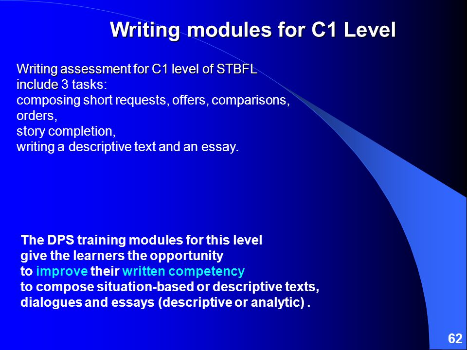 62 Writing assessment for C1 level of STBFL include Writing assessment for C1 level of STBFL include 3 tasks: composing short requests, offers, comparisons, orders, story completion, writing a descriptive text and an essay.