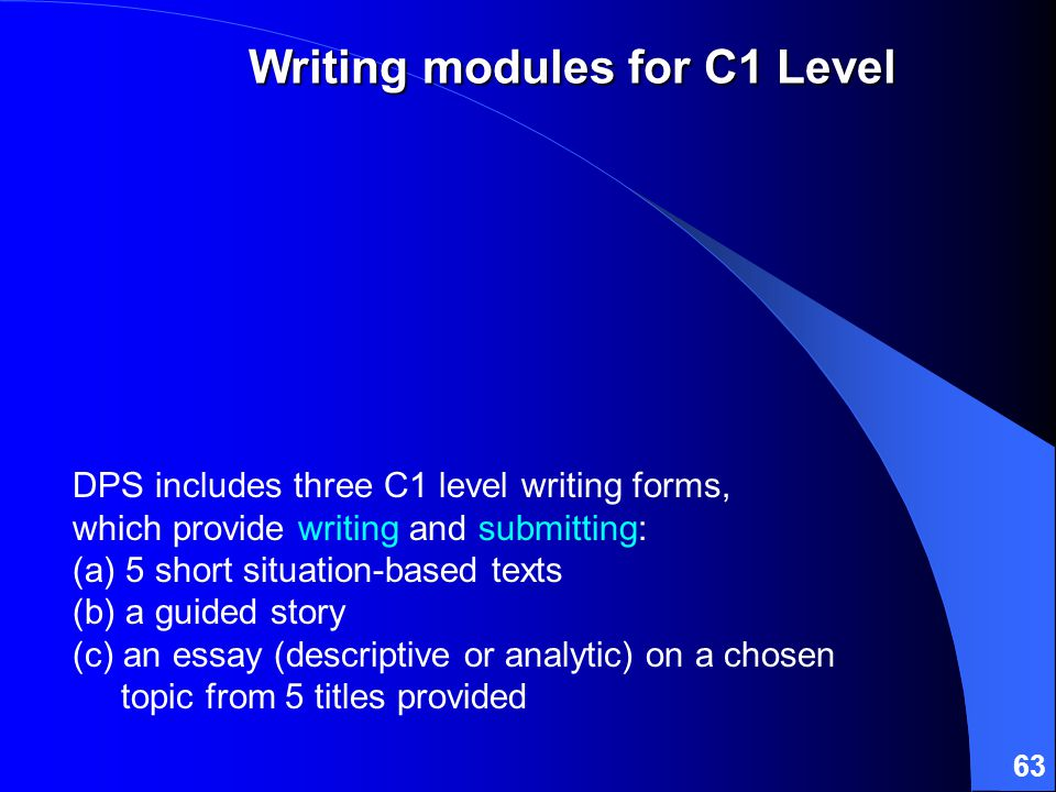 63 DPS includes three C1 level writing forms, which provide writing and submitting: (a) 5 short situation-based texts (b) a guided story (c) an essay (descriptive or analytic) on a chosen topic from 5 titles provided Writing modules for C1 Level